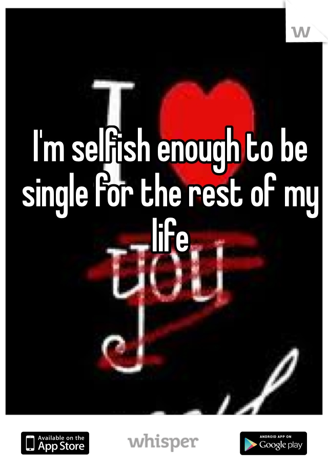 I'm selfish enough to be single for the rest of my life