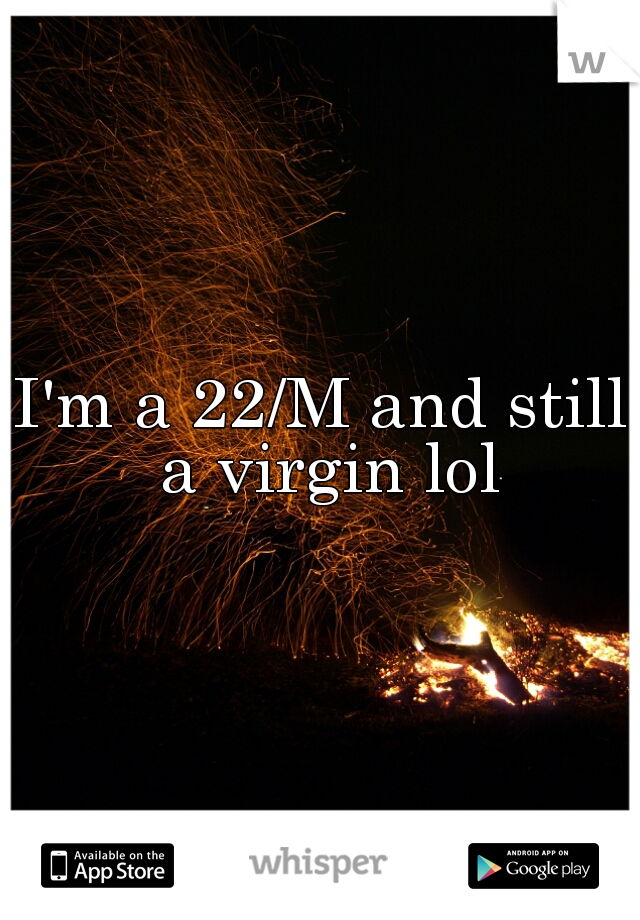 I'm a 22/M and still a virgin lol
