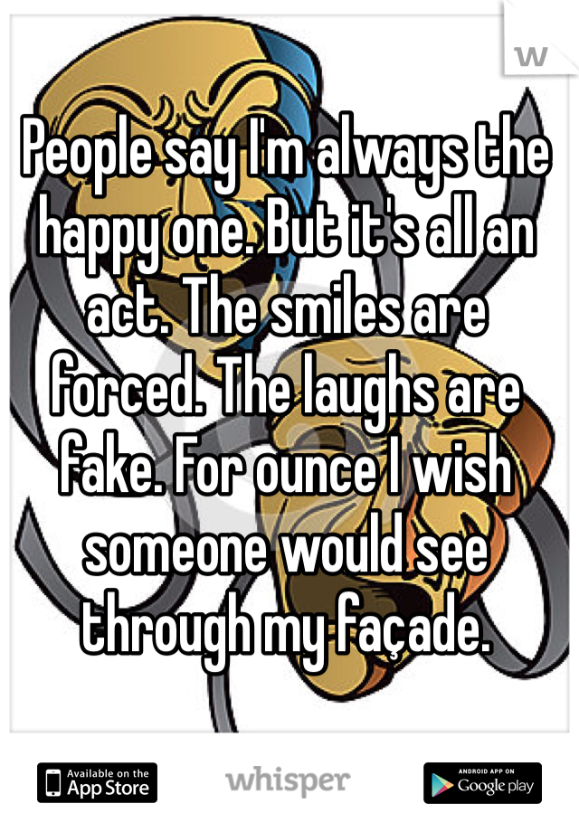 People say I'm always the happy one. But it's all an act. The smiles are forced. The laughs are fake. For ounce I wish someone would see through my façade.