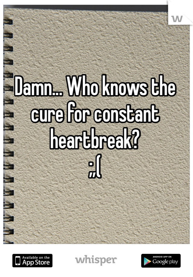 Damn... Who knows the cure for constant heartbreak? ;,(