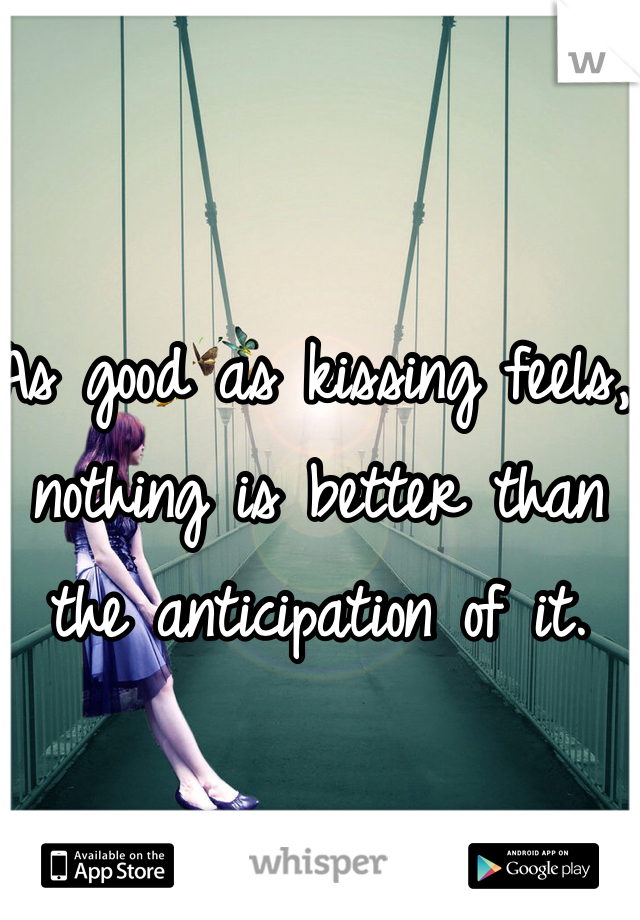 As good as kissing feels, nothing is better than the anticipation of it.