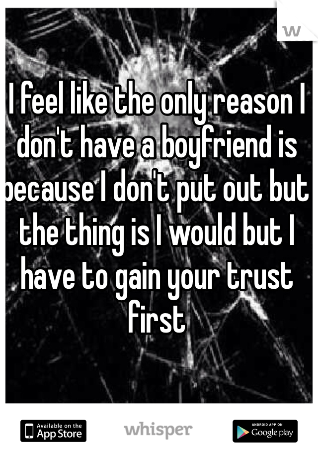 I feel like the only reason I don't have a boyfriend is because I don't put out but the thing is I would but I have to gain your trust first