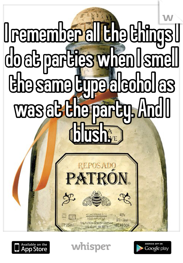 I remember all the things I do at parties when I smell the same type alcohol as was at the party. And I blush.