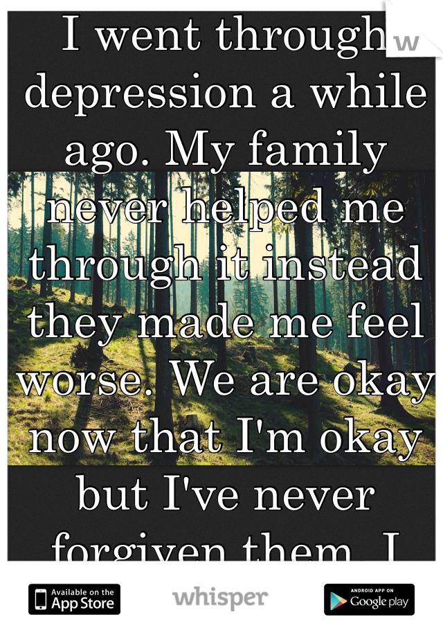 I went through depression a while ago. My family never helped me through it instead they made me feel worse. We are okay now that I'm okay but I've never forgiven them. I don't think I ever will.