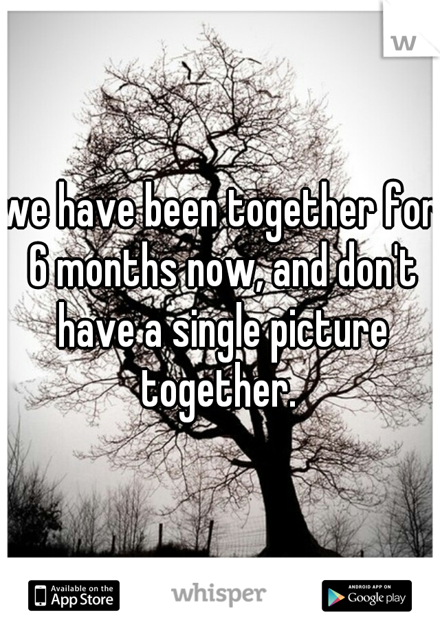 we have been together for 6 months now, and don't have a single picture together.