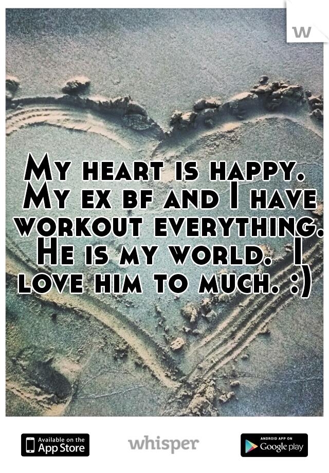 My heart is happy. My ex bf and I have workout everything. He is my world.  I love him to much. :)