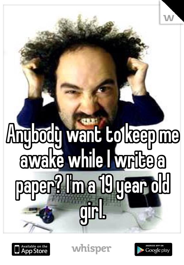 Anybody want to keep me awake while I write a paper? I'm a 19 year old girl.