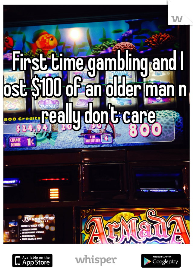 First time gambling and I lost $100 of an older man n I really don't care