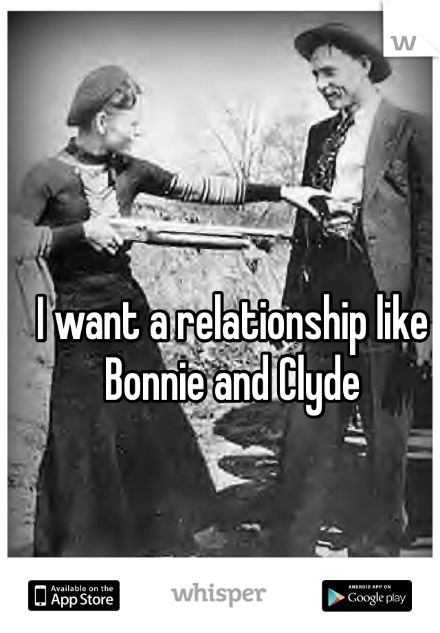 I want a relationship like Bonnie and Clyde