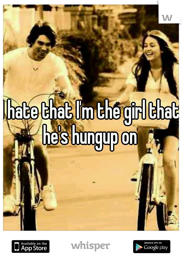I hate that I'm the girl that he's hungup on