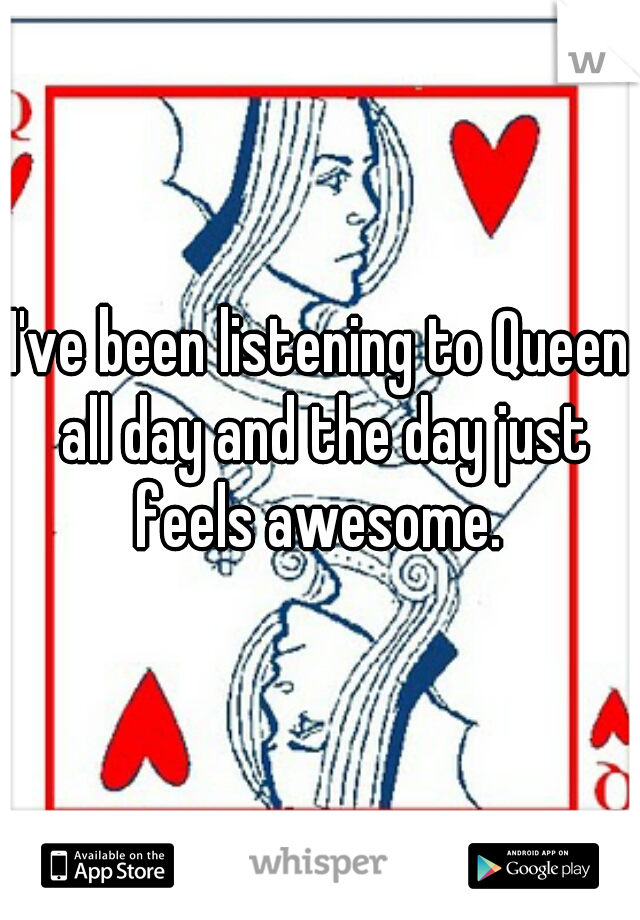 I've been listening to Queen all day and the day just feels awesome.