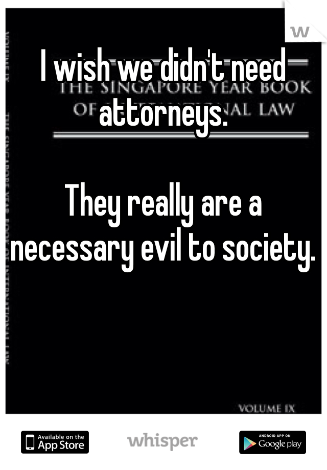 I wish we didn't need attorneys.    They really are a necessary evil to society.
