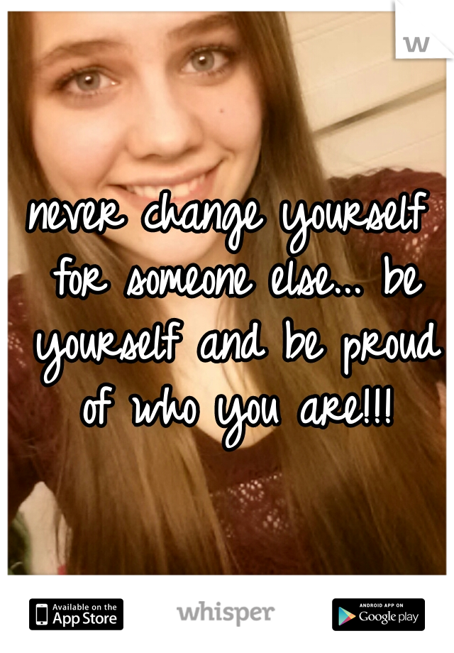 never change yourself for someone else... be yourself and be proud of who you are!!!
