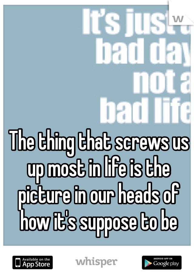 The thing that screws us up most in life is the picture in our heads of how it's suppose to be