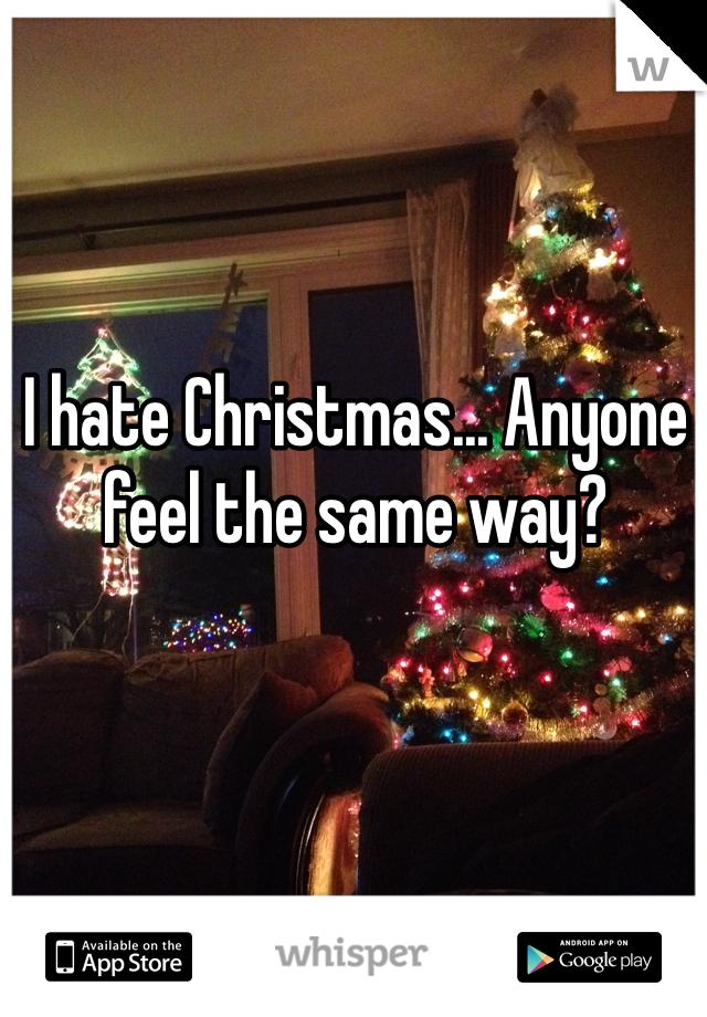 I hate Christmas... Anyone feel the same way?