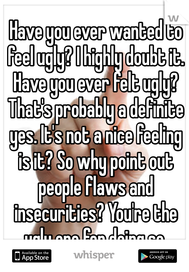 Have you ever wanted to feel ugly? I highly doubt it. Have you ever felt ugly? That's probably a definite yes. It's not a nice feeling is it? So why point out people flaws and insecurities? You're the ugly one for doing so.