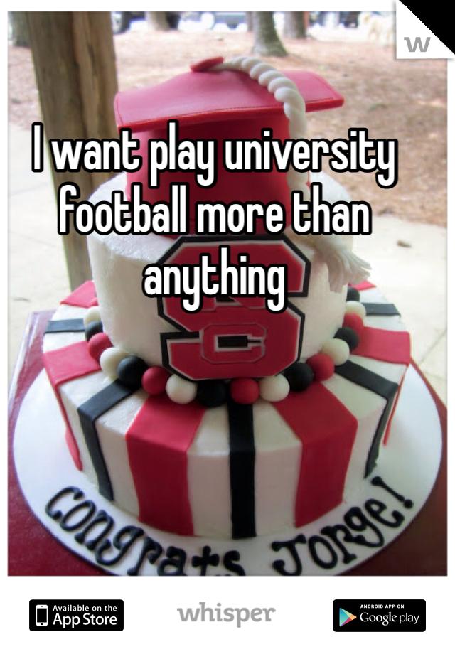 I want play university football more than anything