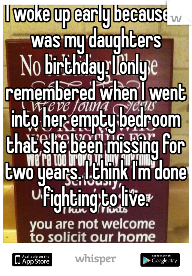 I woke up early because it was my daughters birthday. I only remembered when I went into her empty bedroom that she been missing for two years. I think I'm done fighting to live.