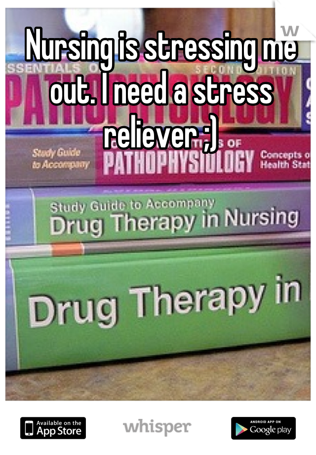 Nursing is stressing me out. I need a stress reliever ;)