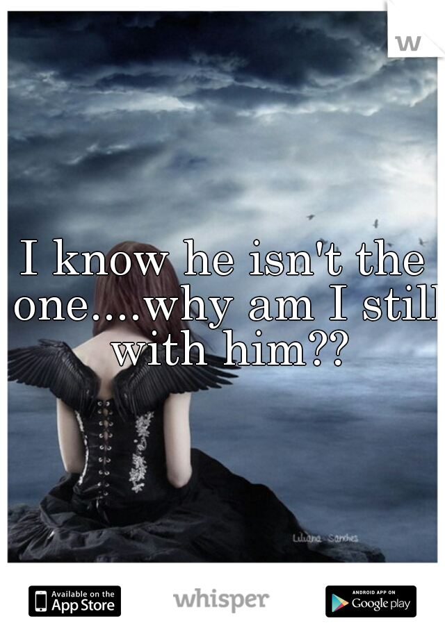 I know he isn't the one....why am I still with him??