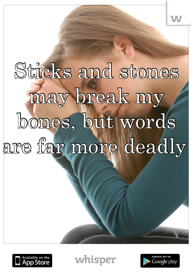 Sticks and stones may break my  bones, but words are far more deadly