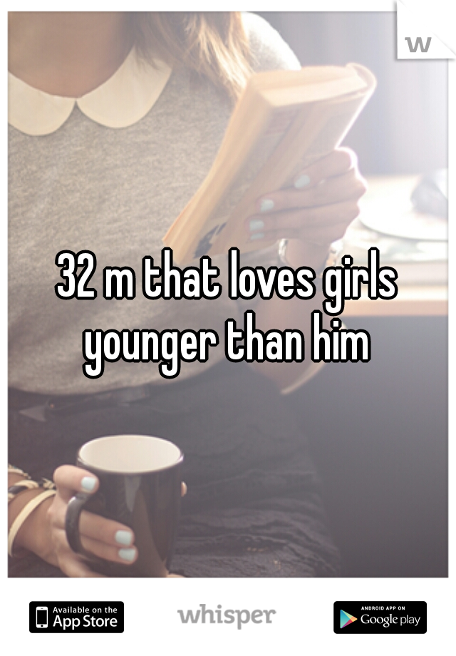 32 m that loves girls younger than him