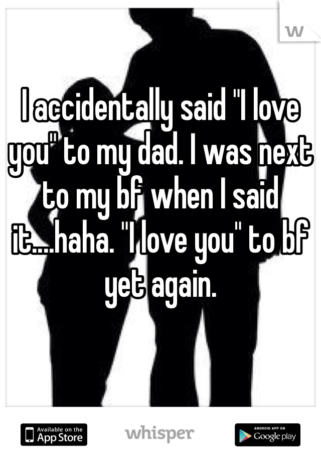 "I accidentally said ""I love you"" to my dad. I was next to my bf when I said it....haha. ""I love you"" to bf yet again."