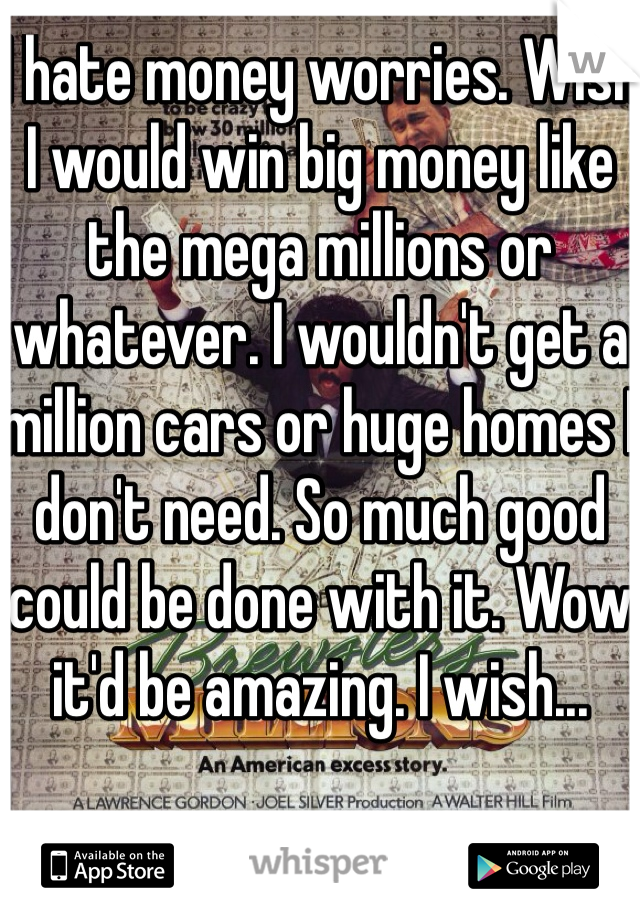 I hate money worries. Wish I would win big money like the mega millions or whatever. I wouldn't get a million cars or huge homes I don't need. So much good could be done with it. Wow it'd be amazing. I wish...