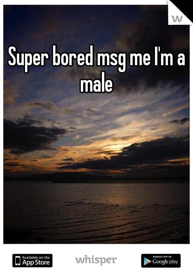 Super bored msg me I'm a male