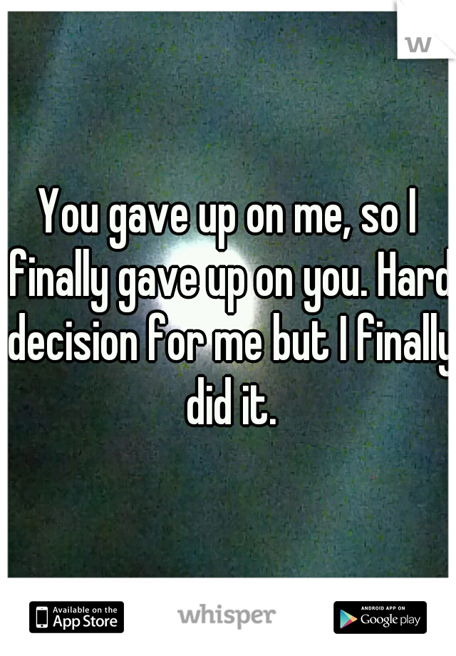 You gave up on me, so I finally gave up on you. Hard decision for me but I finally did it.