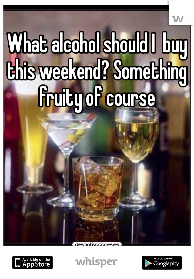 What alcohol should I  buy this weekend? Something fruity of course