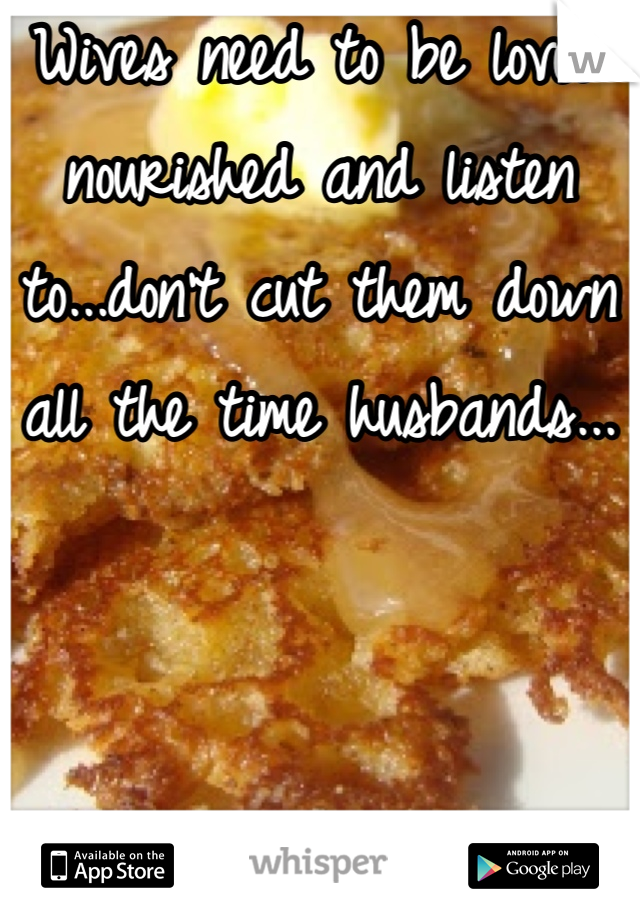 Wives need to be loved nourished and listen to...don't cut them down all the time husbands...