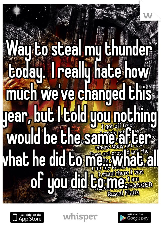 Way to steal my thunder today.  I really hate how much we've changed this year, but I told you nothing would be the same after what he did to me...what all of you did to me.
