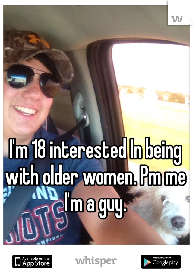 I'm 18 interested In being with older women. Pm me I'm a guy.