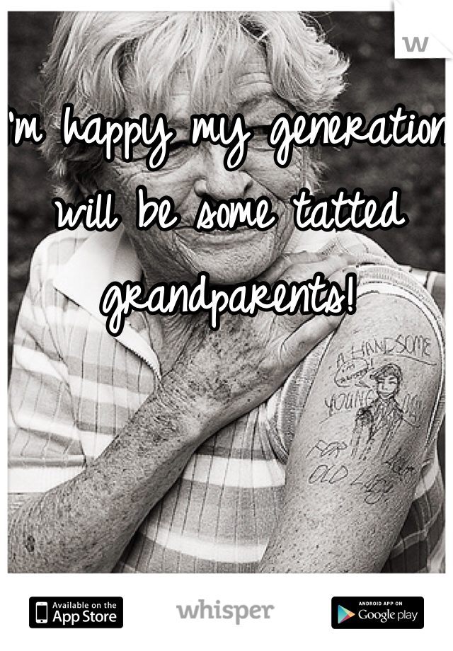 I'm happy my generation will be some tatted grandparents!