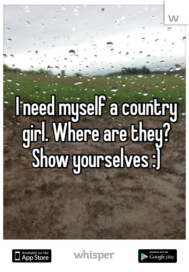 I need myself a country girl. Where are they? Show yourselves :)