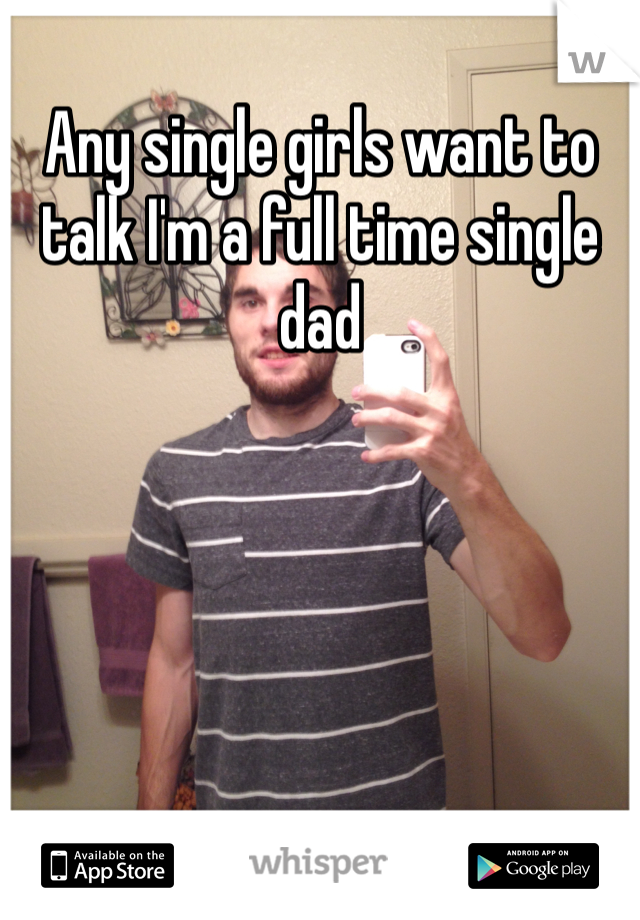 Any single girls want to talk I'm a full time single dad