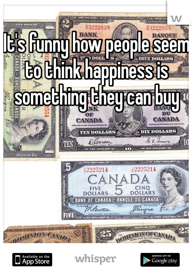 It's funny how people seem to think happiness is something they can buy