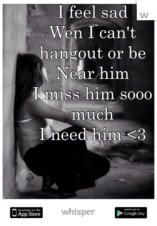 I feel sad  Wen I can't hangout or be  Near him  I miss him sooo much  I need him <3