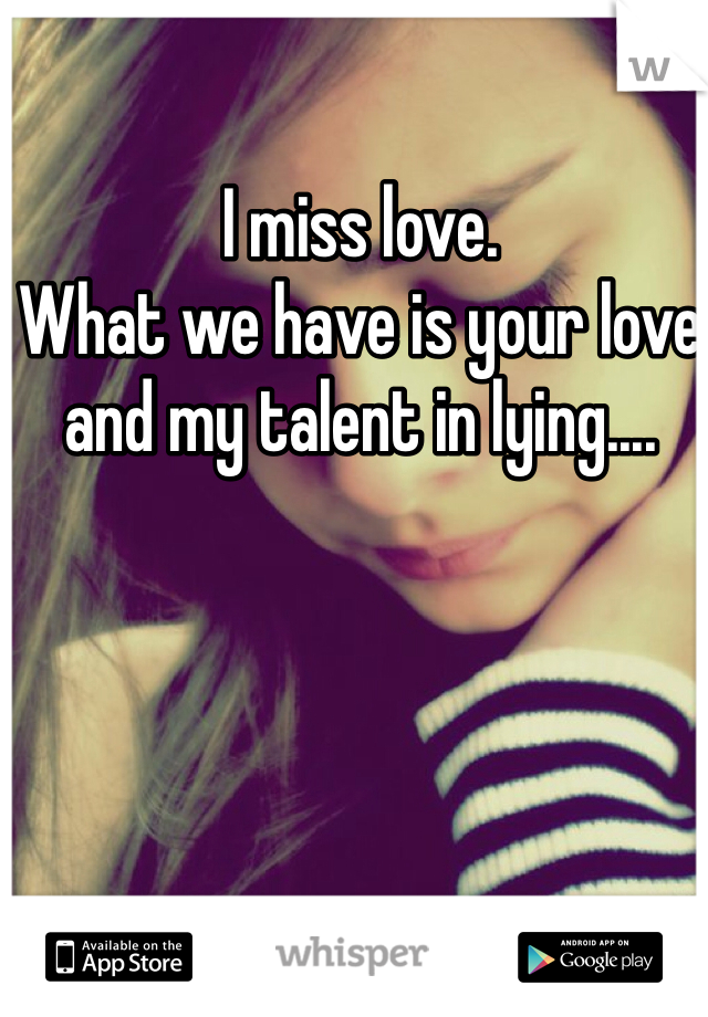 I miss love. What we have is your love and my talent in lying....