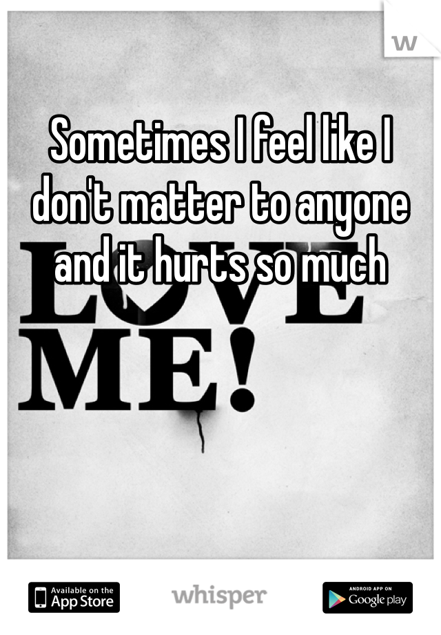 Sometimes I feel like I don't matter to anyone and it hurts so much
