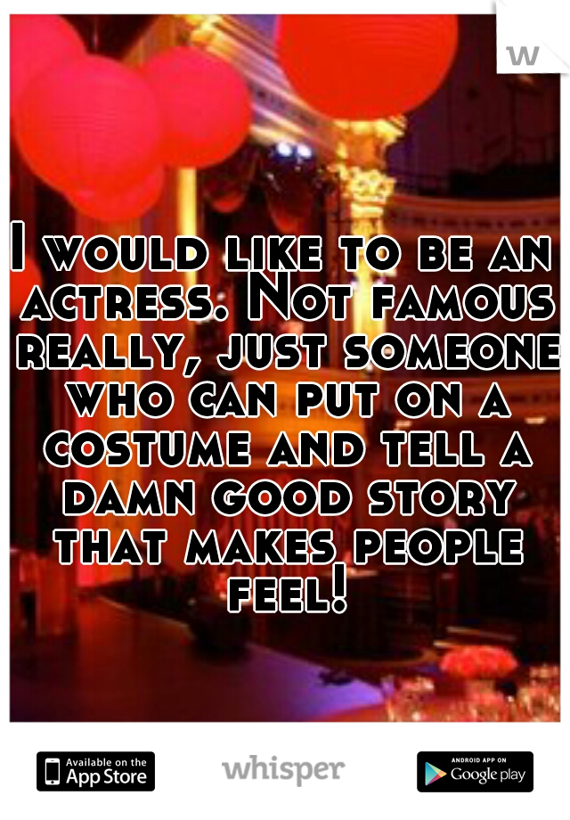 I would like to be an actress. Not famous really, just someone who can put on a costume and tell a damn good story that makes people feel!