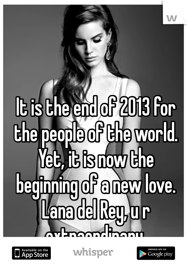 It is the end of 2013 for the people of the world. Yet, it is now the beginning of a new love.  Lana del Rey, u r extraordinary.