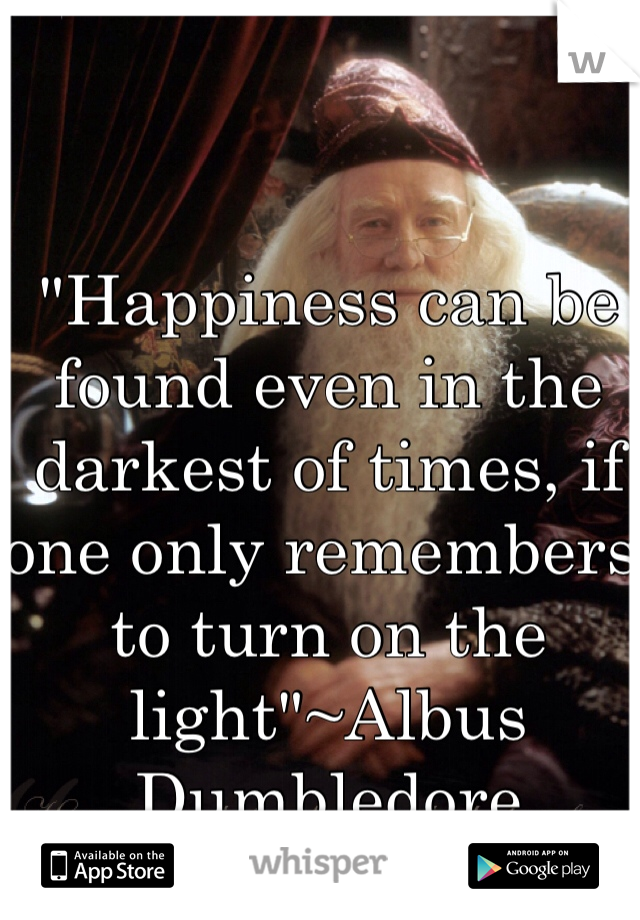 """Happiness can be found even in the darkest of times, if one only remembers to turn on the light""~Albus Dumbledore"