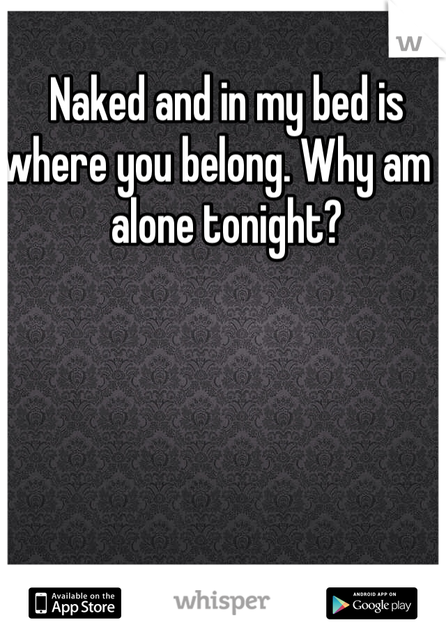 Naked and in my bed is where you belong. Why am I alone tonight?