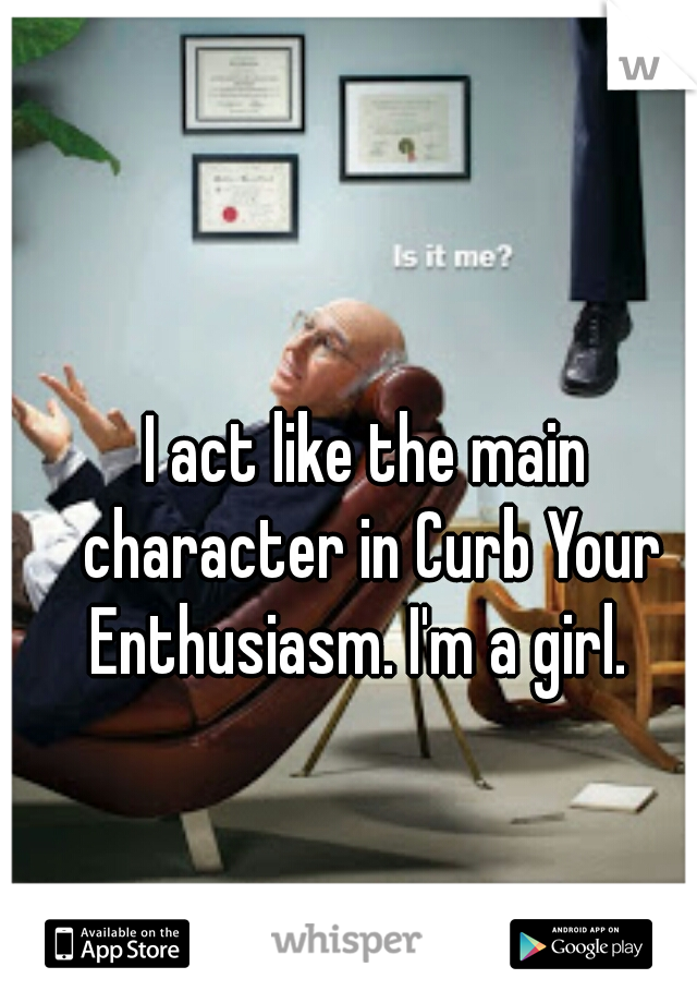 I act like the main character in Curb Your Enthusiasm. I'm a girl.