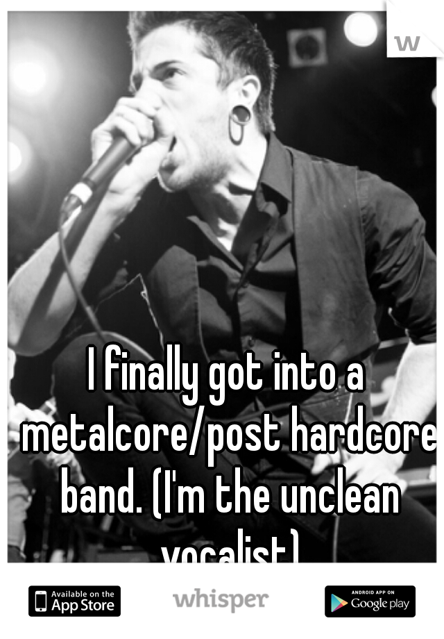 I finally got into a metalcore/post hardcore band. (I'm the unclean vocalist)