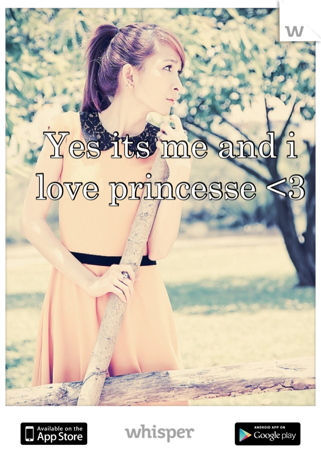 Yes its me and i love princesse <3