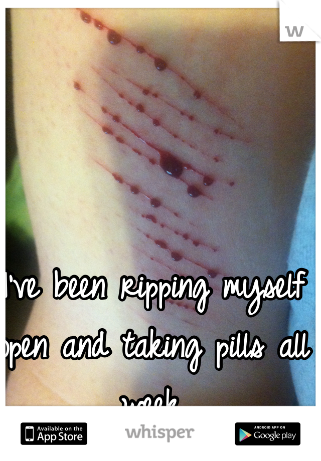 I've been ripping myself open and taking pills all week.