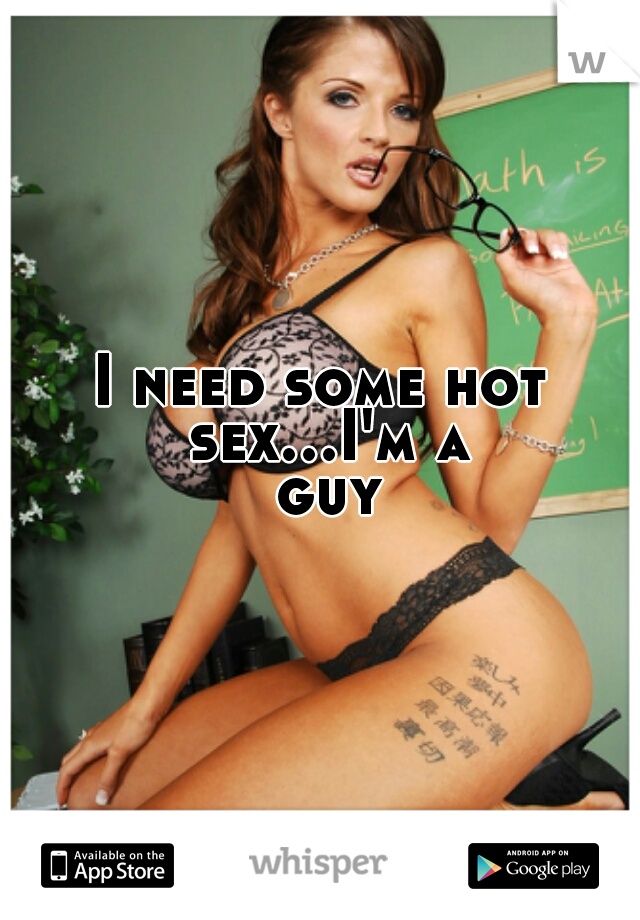 I need some hot sex...I'm a guy